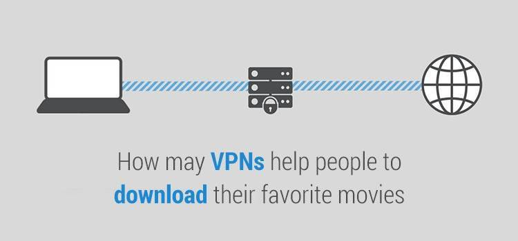 How may VPNs help people to download their favorite movies