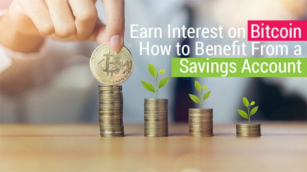 Earn Interest on Bitcoin – How to Benefit From a Savings Account