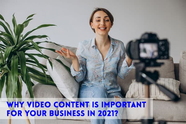 Why Video Content Is Important For Your Business In 2021?